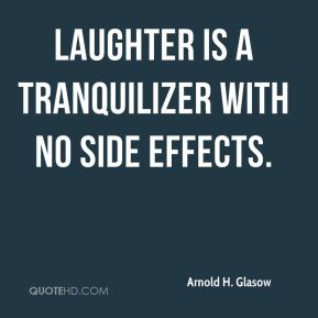 Laughter is a tranquilizer with no side effects.