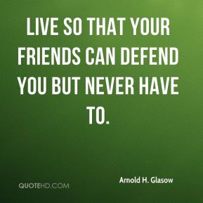 Live so that your friends can defend you but never have to.