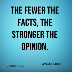 The fewer the facts, the stronger the opinion.