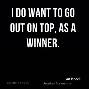 I do want to go out on top, as a winner.