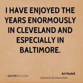I have enjoyed the years enormously in Cleveland and especially in Baltimore.