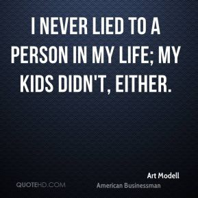 I never lied to a person in my life; my kids didn't, either.