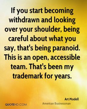Art Modell - If you start becoming withdrawn and looking over your shoulder, being careful about what you say, that's being paranoid. This is an open, accessible team. That's been my trademark for years.