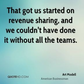 Art Modell - That got us started on revenue sharing, and we couldn't have done it without all the teams.