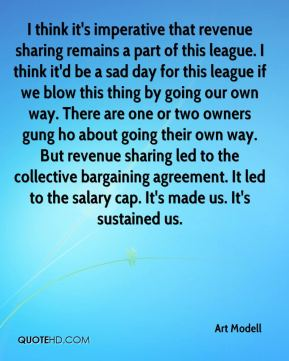 Art Modell - I think it's imperative that revenue sharing remains a part of this league. I think it'd be a sad day for this league if we blow this thing by going our own way. There are one or two owners gung ho about going their own way. But revenue sharing led to the collective bargaining agreement. It led to the salary cap. It's made us. It's sustained us.