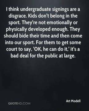 Art Modell - I think undergraduate signings are a disgrace. Kids don't belong in the sport. They're not emotionally or physically developed enough. They should bide their time and then come into our sport. For them to get some court to say, 'OK, he can do it,' it's a bad deal for the public at large.