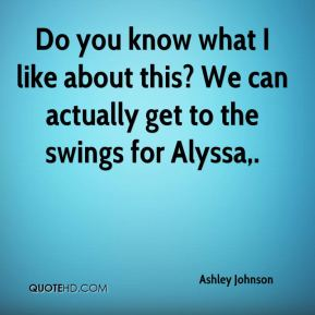 Ashley Johnson - Do you know what I like about this? We can actually get to the swings for Alyssa.