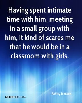 Having spent intimate time with him, meeting in a small group with him, it kind of scares me that he would be in a classroom with girls.