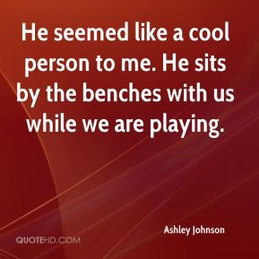 He seemed like a cool person to me. He sits by the benches with us while we are playing.