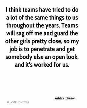 I think teams have tried to do a lot of the same things to us throughout the years. Teams will sag off me and guard the other girls pretty close, so my job is to penetrate and get somebody else an open look, and it's worked for us.