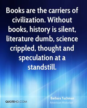 Books are the carriers of civilization. Without books, history is silent, literature dumb, science crippled, thought and speculation at a standstill.