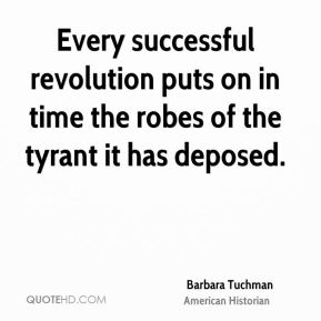 Barbara Tuchman - Every successful revolution puts on in time the robes of the tyrant it has deposed.