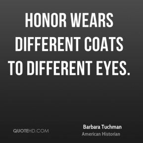 Barbara Tuchman - Honor wears different coats to different eyes.