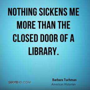 Nothing sickens me more than the closed door of a library.