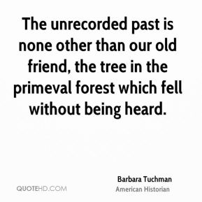 Barbara Tuchman - The unrecorded past is none other than our old friend, the tree in the primeval forest which fell without being heard.