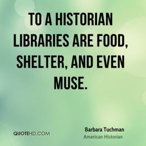 To a historian libraries are food, shelter, and even muse.