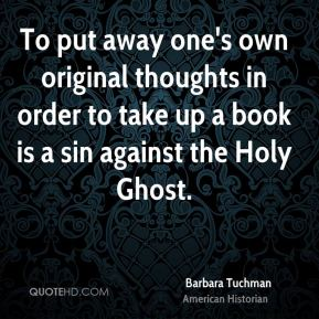 Barbara Tuchman - To put away one's own original thoughts in order to take up a book is a sin against the Holy Ghost.