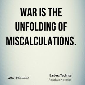 War is the unfolding of miscalculations.