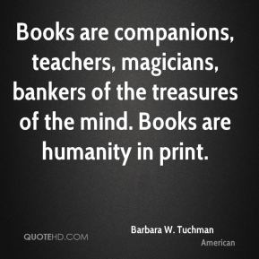 Barbara W. Tuchman - Books are companions, teachers, magicians, bankers of the treasures of the mind. Books are humanity in print.