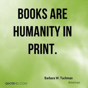 Barbara W. Tuchman - Books are humanity in print.