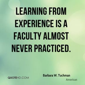 Learning from experience is a faculty almost never practiced.