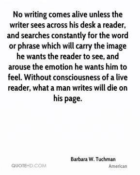 No writing comes alive unless the writer sees across his desk a reader, and searches constantly for the word or phrase which will carry the image he wants the reader to see, and arouse the emotion he wants him to feel. Without consciousness of a live reader, what a man writes will die on his page.