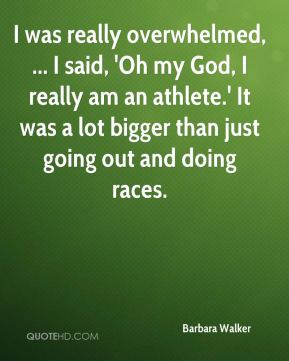 Barbara Walker - I was really overwhelmed, ... I said, 'Oh my God, I really am an athlete.' It was a lot bigger than just going out and doing races.
