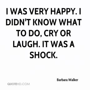 Barbara Walker - I was very happy. I didn't know what to do, cry or laugh. It was a shock.
