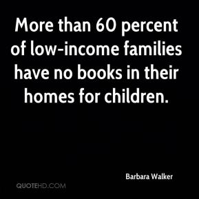 Barbara Walker - More than 60 percent of low-income families have no books in their homes for children.