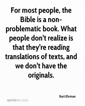 For most people, the Bible is a non-problematic book. What people don't realize is that they're reading translations of texts, and we don't have the originals.