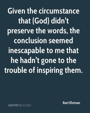 Given the circumstance that (God) didn't preserve the words, the conclusion seemed inescapable to me that he hadn't gone to the trouble of inspiring them.