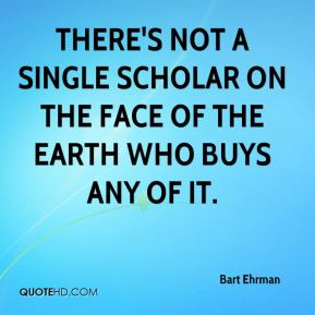 Bart Ehrman - There's not a single scholar on the face of the Earth who buys any of it.