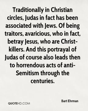 Traditionally in Christian circles, Judas in fact has been associated with Jews. Of being traitors, avaricious, who in fact, betray Jesus, who are Christ-killers. And this portrayal of Judas of course also leads then to horrendous acts of anti-Semitism through the centuries.