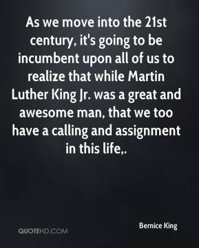 As we move into the 21st century, it's going to be incumbent upon all of us to realize that while Martin Luther King Jr. was a great and awesome man, that we too have a calling and assignment in this life.
