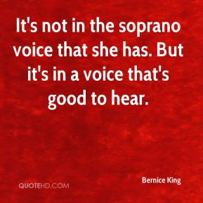 Bernice King - It's not in the soprano voice that she has. But it's in a voice that's good to hear.