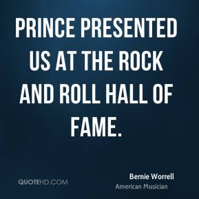 Bernie Worrell - Prince presented us at the Rock and Roll Hall of Fame.