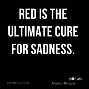Bill Blass - Red is the ultimate cure for sadness.