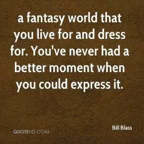a fantasy world that you live for and dress for. You've never had a better moment when you could express it.
