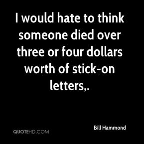 Bill Hammond - I would hate to think someone died over three or four dollars worth of stick-on letters.
