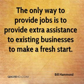 Bill Hammond - The only way to provide jobs is to provide extra assistance to existing businesses to make a fresh start.