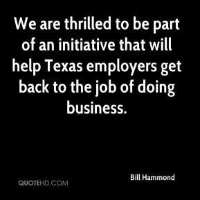 Bill Hammond - We are thrilled to be part of an initiative that will help Texas employers get back to the job of doing business.