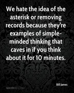 Bill James - We hate the idea of the asterisk or removing records because they're examples of simple-minded thinking that caves in if you think about it for 10 minutes.