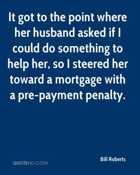 Bill Roberts - It got to the point where her husband asked if I could do something to help her, so I steered her toward a mortgage with a pre-payment penalty.