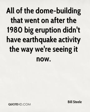 Bill Steele - All of the dome-building that went on after the 1980 big eruption didn't have earthquake activity the way we're seeing it now.