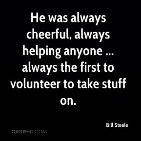 Bill Steele - He was always cheerful, always helping anyone ... always the first to volunteer to take stuff on.