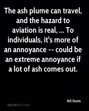 The ash plume can travel, and the hazard to aviation is real, ... To individuals, it's more of an annoyance -- could be an extreme annoyance if a lot of ash comes out.