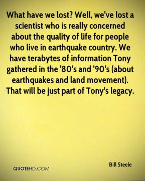 What have we lost? Well, we've lost a scientist who is really concerned about the quality of life for people who live in earthquake country. We have terabytes of information Tony gathered in the '80's and '90's (about earthquakes and land movement). That will be just part of Tony's legacy.
