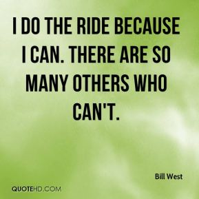 Bill West - I do the ride because I can. There are so many others who can't.
