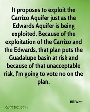Bill West - It proposes to exploit the Carrizo Aquifer just as the Edwards Aquifer is being exploited. Because of the exploitation of the Carrizo and the Edwards, that plan puts the Guadalupe basin at risk and because of that unacceptable risk, I'm going to vote no on the plan.