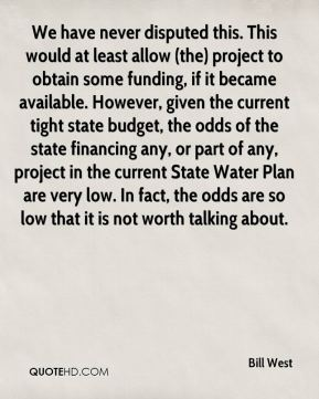 Bill West - We have never disputed this. This would at least allow (the) project to obtain some funding, if it became available. However, given the current tight state budget, the odds of the state financing any, or part of any, project in the current State Water Plan are very low. In fact, the odds are so low that it is not worth talking about.